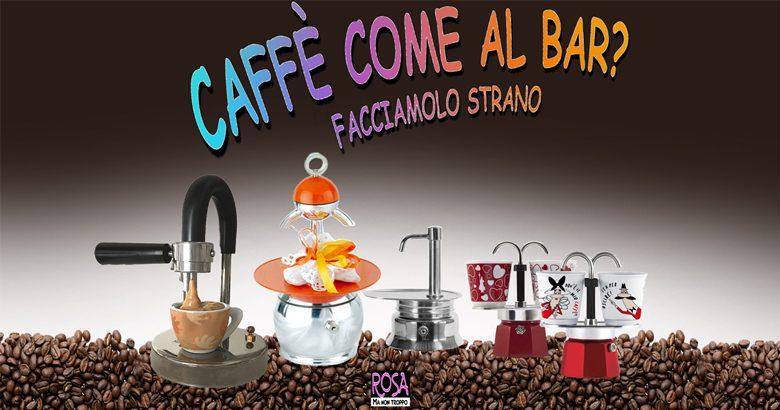 CAFFè COME AL BAR? Facciamolo strano